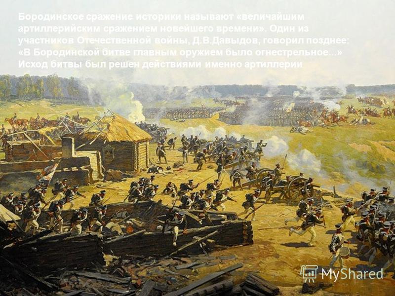 Бородинское сражение историки называют «величайшим артиллерийским сражением новейшего времени». Один из участников Отечественной войны, Д.В.Давыдов, говорил позднее: «В Бородинской битве главным оружием было огнестрельное...» Исход битвы был решен де