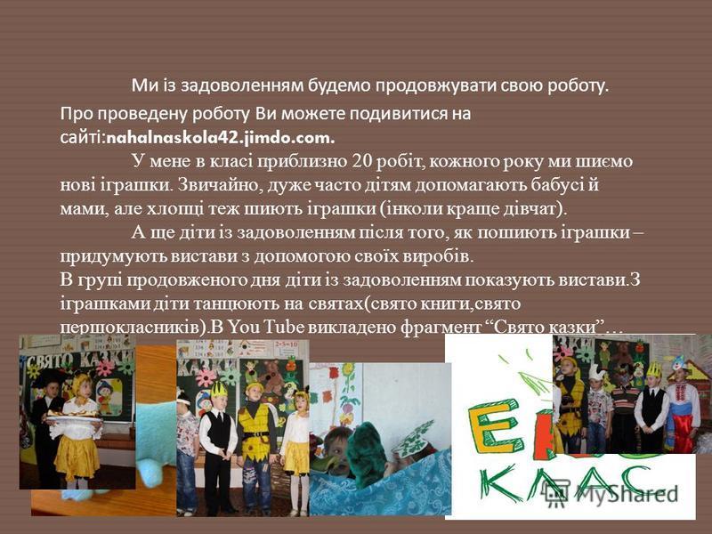 Ми із задоволенням будемо продовжувати свою роботу. Про проведену роботу Ви можете подивитися на сайті :nahalnaskola42.jimdo.com. У мене в класі приблизно 20 робіт, кожного року ми шиємо нові іграшки. Звичайно, даже часто дітям допомагають бабусі й м