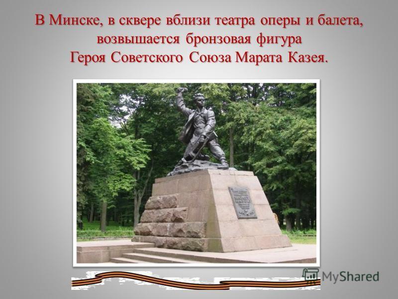 В Минске, в сквере вблизи театра оперы и балета, возвышается бронзовая фигура Героя Советского Союза Марата Казея.