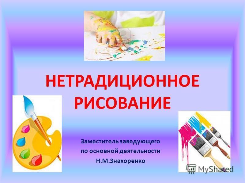 НЕТРАДИЦИОННОЕ РИСОВАНИЕ Заместитель заведующего по основной деятельности Н.М.Знахоренко