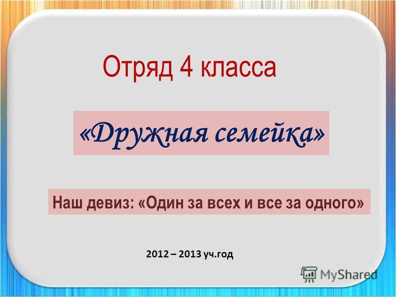 «Дружная семейка» Наш девиз: «Один за всех и все за одного» Отряд 4 класса 2012 – 2013 уч.год