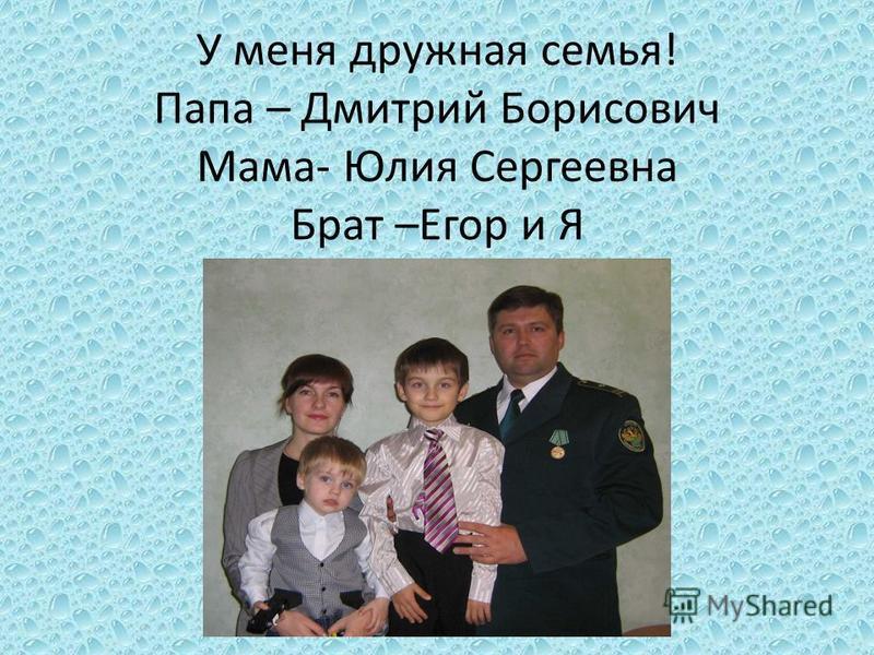 У меня дружная семья! Папа – Дмитрий Борисович Мама- Юлия Сергеевна Брат –Егор и Я