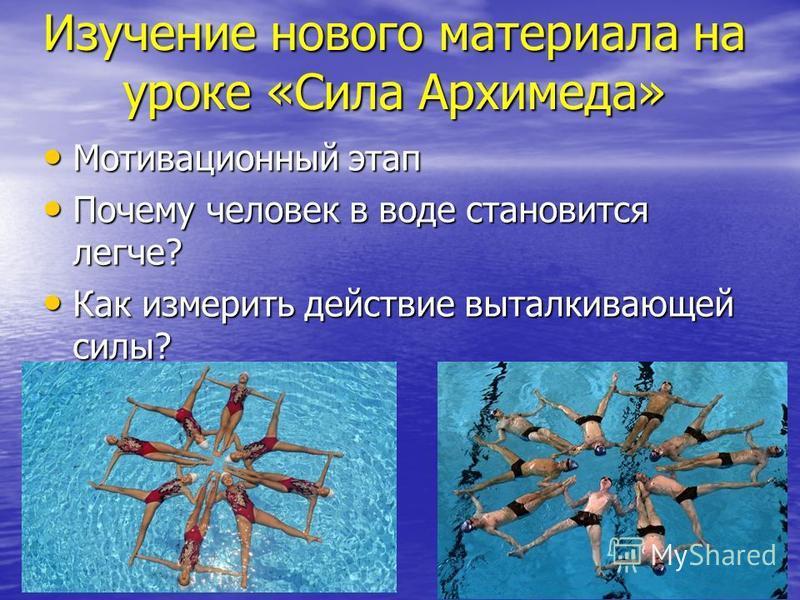 Изучение нового материала на уроке «Сила Архимеда» Мотивационный этап Мотивационный этап Почему человек в воде становится легче? Почему человек в воде становится легче? Как измерить действие выталкивающей силы? Как измерить действие выталкивающей сил