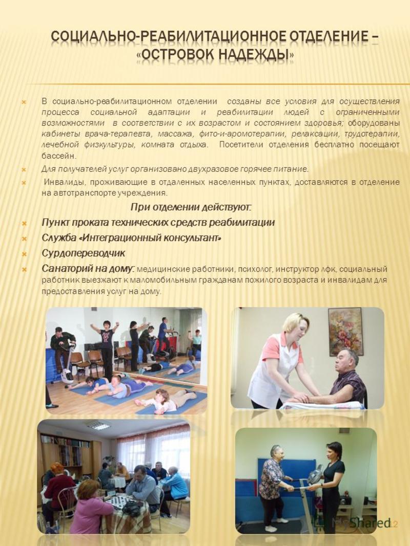 В социально-реабилитационном отделении созданы все условия для осуществления процесса социальной адаптации и реабилитации людей с ограниченными возможностями в соответствии с их возрастом и состоянием здоровья; оборудованы кабинеты врача-терапевта, м