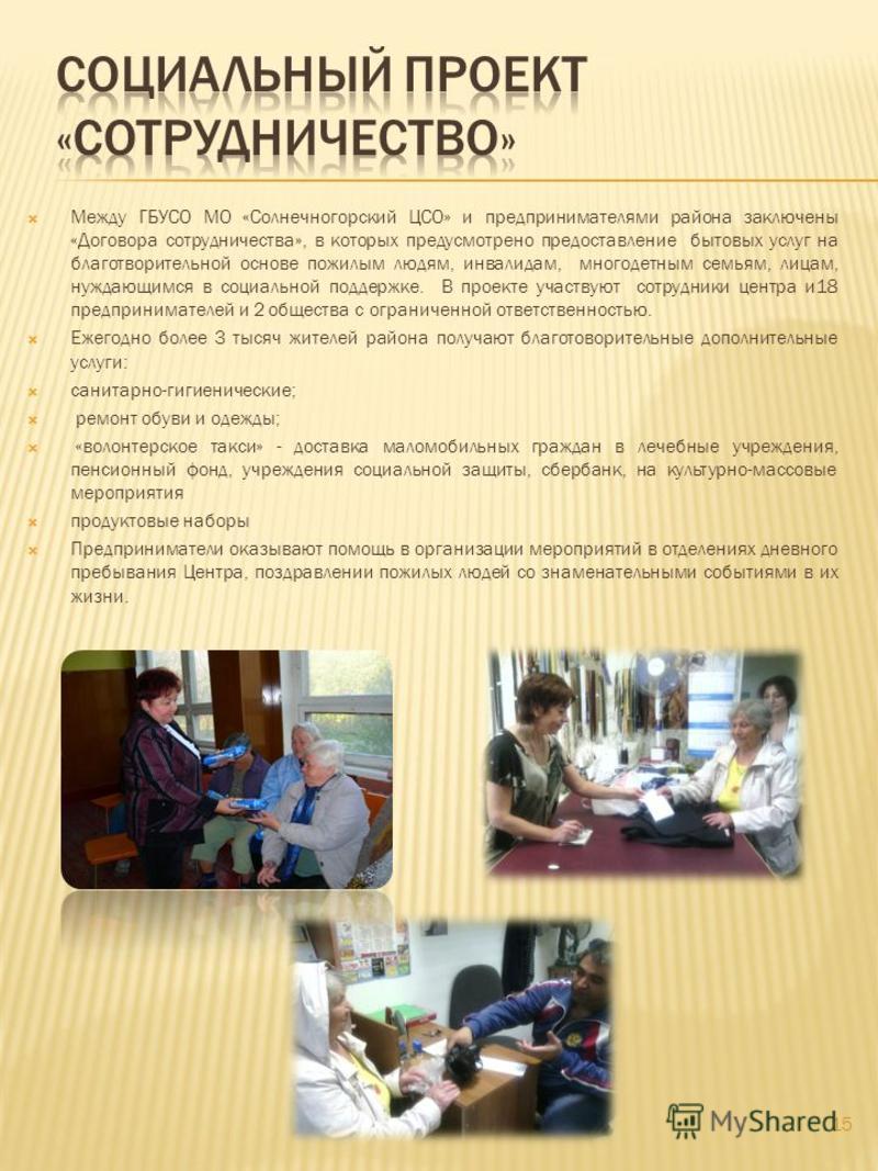 Между ГБУСО МО «Солнечногорский ЦСО» и предпринимателями района заключены «Договора сотрудничества», в которых предусмотрено предоставление бытовых услуг на благотворительной основе пожилым людям, инвалидам, многодетным семьям, лицам, нуждающимся в с