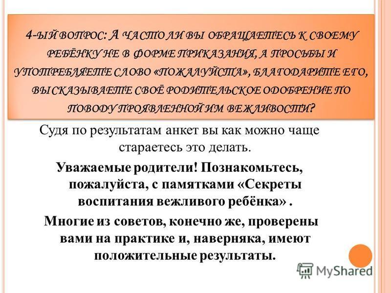 4- ЫЙ ВОПРОС : А ЧАСТО ЛИ ВЫ ОБРАЩАЕТЕСЬ К СВОЕМУ РЕБЁНКУ НЕ В ФОРМЕ ПРИКАЗАНИЯ, А ПРОСЬБЫ И УПОТРЕБЛЯЕТЕ СЛОВО « ПОЖАЛУЙСТА », БЛАГОДАРИТЕ ЕГО, ВЫСКАЗЫВАЕТЕ СВОЁ РОДИТЕЛЬСКОЕ ОДОБРЕНИЕ ПО ПОВОДУ ПРОЯВЛЕННОЙ ИМ ВЕЖЛИВОСТИ ? Судя по результатам анкет
