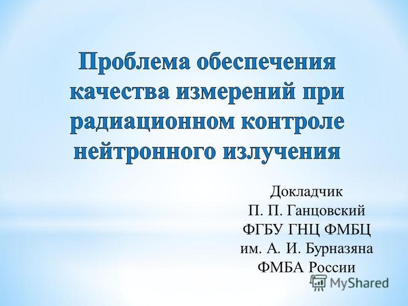 Докладчик П. П. Ганцовский ФГБУ ГНЦ ФМБЦ им. А. И. Бурназяна ФМБА России