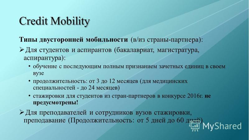 Credit Mobility Типы двусторонней мобильности (в/из страны-партнера): Для студентов и аспирантов (бакалавриат, магистратура, аспирантура): обучение с последующим полным признанием зачетных единиц в своем вузе продолжительность: от 3 до 12 месяцев (дл