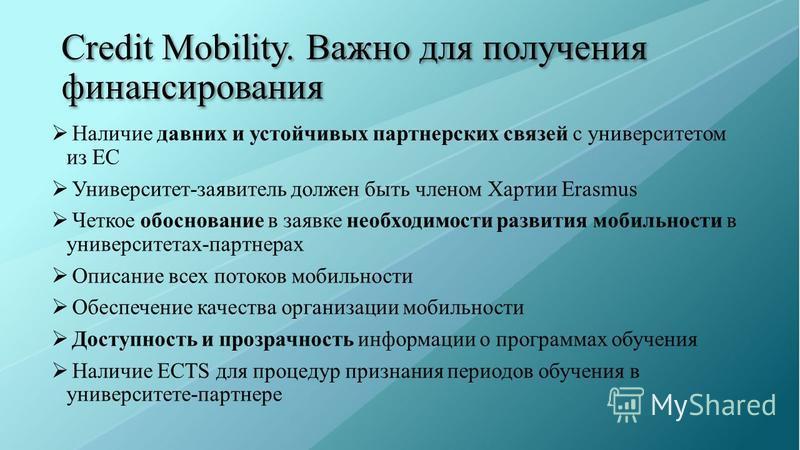 Credit Mobility. Важно для получения финансирования Наличие давних и устойчивых партнерских связей с университетом из ЕС Университет-заявитель должен быть членом Хартии Erasmus Четкое обоснование в заявке необходимости развития мобильности в универси