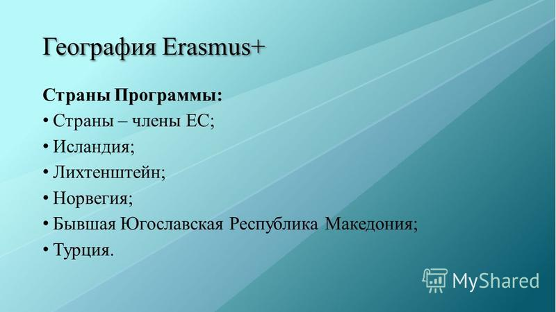 География Erasmus+ Страны Программы: Страны – члены ЕС; Исландия; Лихтенштейн; Норвегия; Бывшая Югославская Республика Македония; Турция.