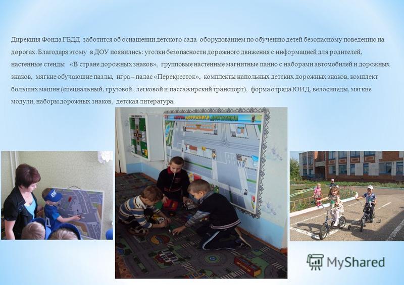 Дирекция Фонда ГБДД заботится об оснащении детского сада оборудованием по обучению детей безопасному поведению на дорогах. Благодаря этому в ДОУ появились: уголки безопасности дорожного движения с информацией для родителей, настенные стенды «В стране