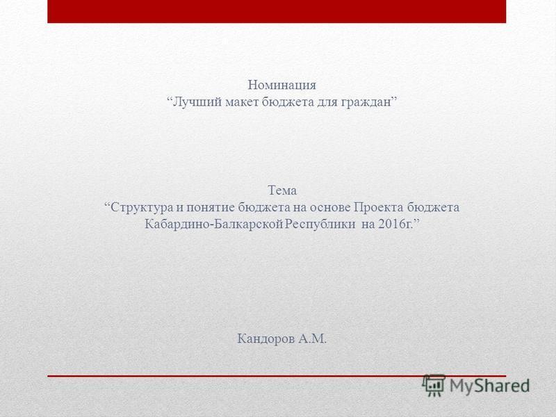 Номинация Лучший макет бюджета для граждан Кандоров А.М. Тема Структура и понятие бюджета на основе Проекта бюджета Кабардино-Балкарской Республики на 2016 г.