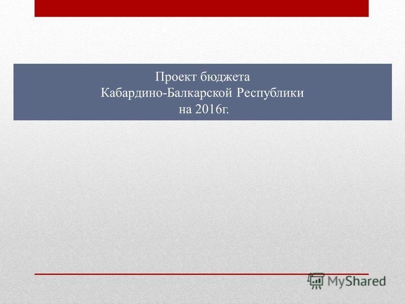 Проект бюджета Кабардино-Балкарской Республики на 2016 г.