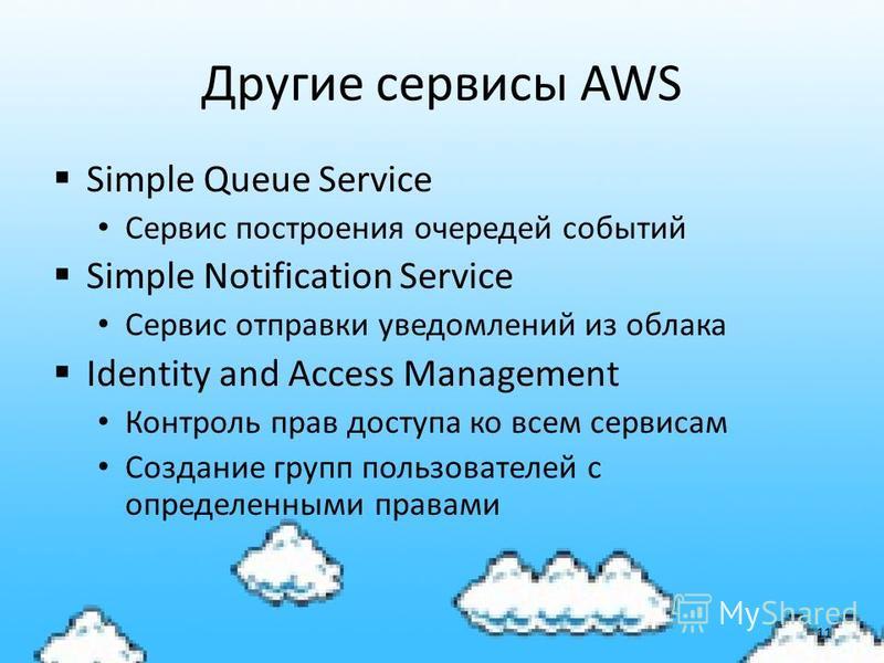Другие сервисы AWS Simple Queue Service Сервис построения очередей событий Simple Notification Service Сервис отправки уведомлений из облака Identity and Access Management Контроль прав доступа ко всем сервисам Создание групп пользователей с определе
