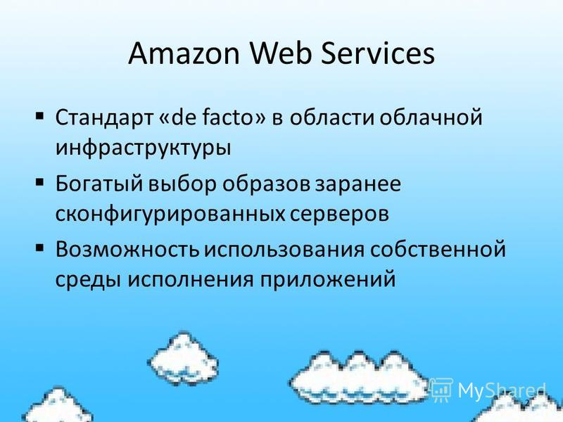 Amazon Web Services Стандарт «de facto» в области облачной инфраструктуры Богатый выбор образов заранее сконфигурированных серверов Возможность использования собственной среды исполнения приложений 2