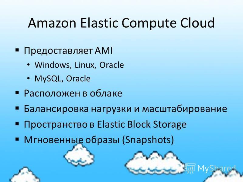 Amazon Elastic Compute Cloud Предоставляет AMI Windows, Linux, Oracle MySQL, Oracle Расположен в облаке Балансировка нагрузки и масштабирование Пространство в Elastic Block Storage Мгновенные образы (Snapshots) 4