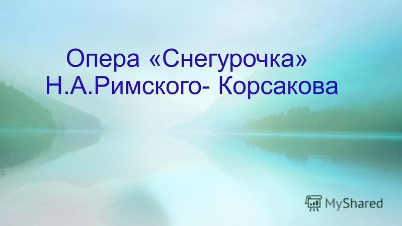 Опера «Снегурочка» Н.А.Римского- Корсакова