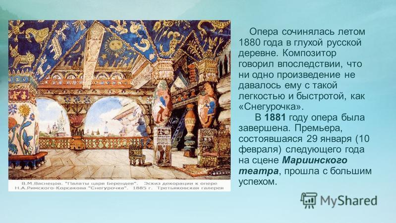 Опера сочинялась летом 1880 года в глухой русской деревне. Композитор говорил впоследствии, что ни одно произведение не давалось ему с такой легкостью и быстротой, как «Снегурочка». В 1881 году опера была завершена. Премьера, состоявшаяся 29 января (