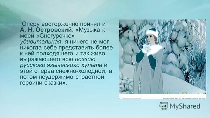 Оперу восторженно принял и А. Н. Островский: «Музыка к моей «Снегурочке» удивительная, я ничего не мог никогда себе представить более к ней подходящего и так живо выражающего всю поэзию русского языческого культа и этой сперва снежно-холодной, а пото
