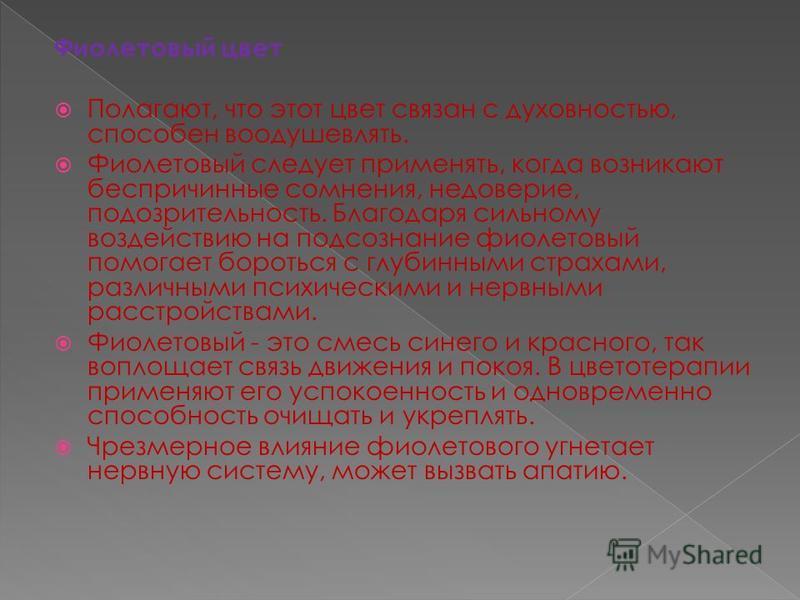 Фиолетовый цвет Полагают, что этот цвет связан с духовностью, способен воодушевлять. Фиолетовый следует применять, когда возникают беспричинные сомнения, недоверие, подозрительность. Благодаря сильному воздействию на подсознание фиолетовый помогает б