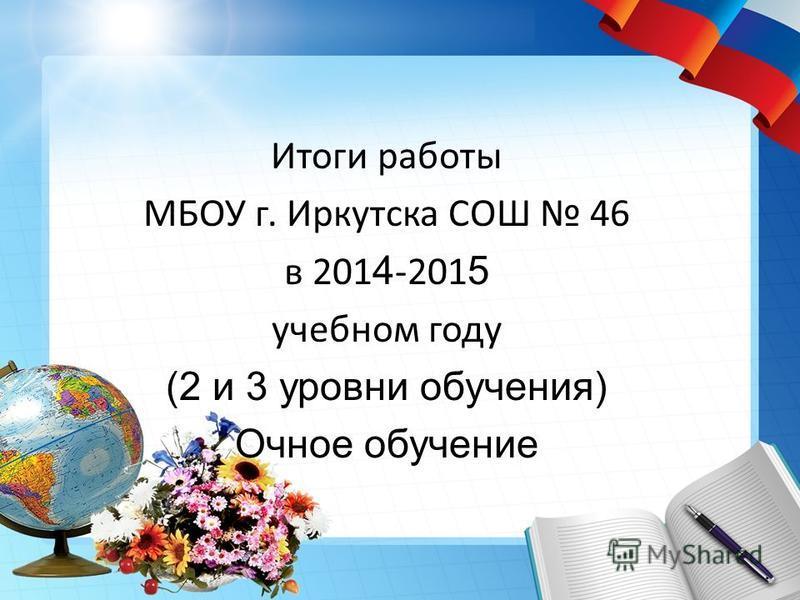 Итоги работы МБОУ г. Иркутска СОШ 46 в 201 4 -201 5 учебном году (2 и 3 уровни обучения) Очное обучение