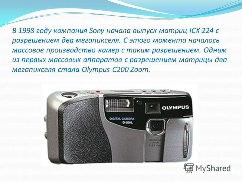 В 1998 году компания Sony начала выпуск матриц ICX 224 с разрешением два мегапикселя. С этого момента началось массовое производство камер с таким разрешением. Одним из первых массовых аппаратов с разрешением матрицы два мегапикселя стала Olympus C20