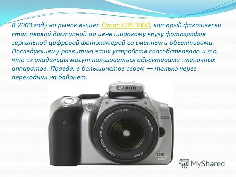 В 2003 году на рынок вышел Canon EOS 300D, который фактически стал первой доступной по цене широкому кругу фотографов зеркальной цифровой фотокамерой со сменными объективами. Последующему развитию этих устройств способствовало и то, что их владельцы