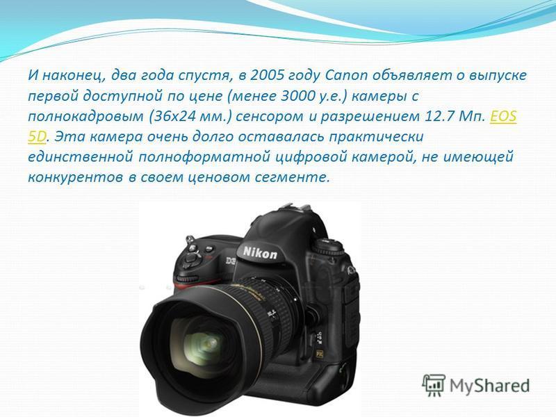 И наконец, два года спустя, в 2005 году Canon объявляет о выпуске первой доступной по цене (менее 3000 у.е.) камеры с полнокадровым (36 х 24 мм.) сенсором и разрешением 12.7 Мп. EOS 5D. Эта камера очень долго оставалась практически единственной полно