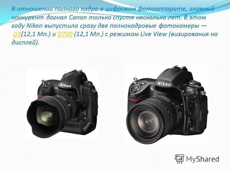 В отношении полного кадра в цифровом фотоаппарате, главный конкурент догнал Canon только спустя несколько лет. В этом году Nikon выпустила сразу две полнокадровые фотокамеры D3(12,1 Мп.) и D700 (12,1 Мп.) с режимом Live View (визирования на дисплей).