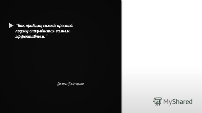 Slide GO.ru Как правило, самый простой подход оказывается самым эффективным. - Дональд Джон Трамп.