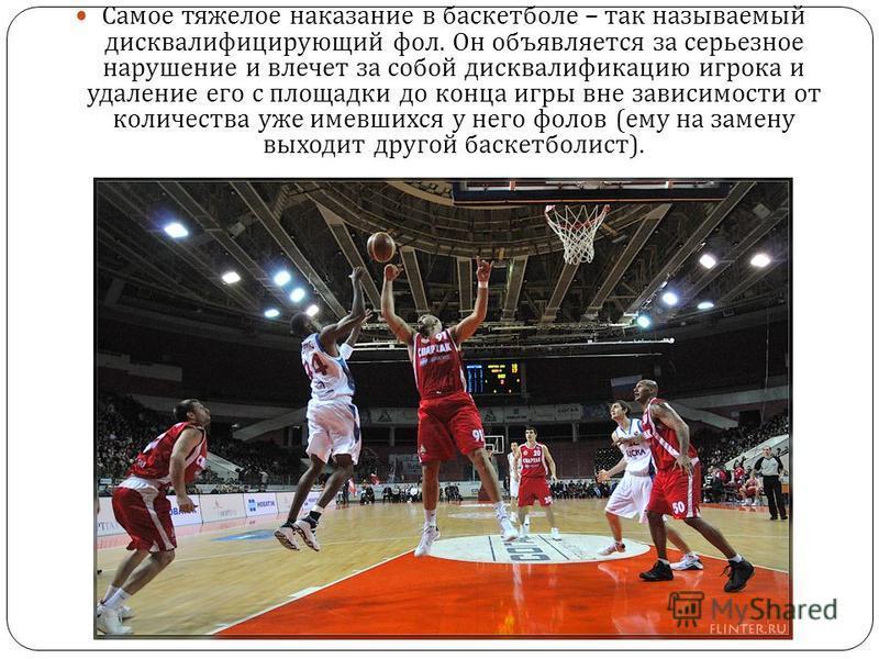 Самое тяжелое наказание в баскетболе – так называемый дисквалифицирующий фол. Он объявляется за серьезное нарушение и влечет за собой дисквалификацию игрока и удаление его с площадки до конца игры вне зависимости от количества уже имевшихся у него фо