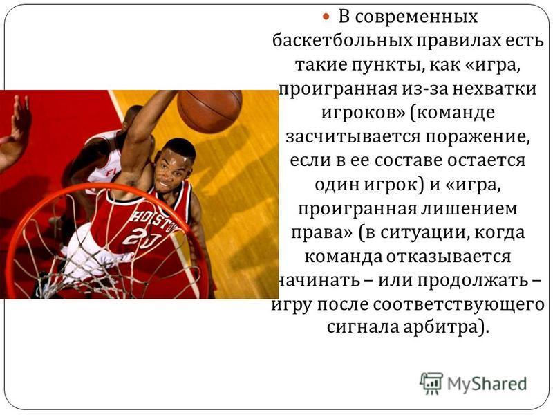 В современных баскетбольных правилах есть такие пункты, как « игра, проигранная из - за нехватки игроков » ( команде засчитывается поражение, если в ее составе остается один игрок ) и « игра, проигранная лишением права » ( в ситуации, когда команда о