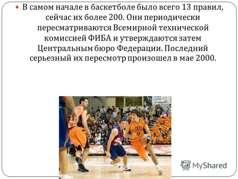 В самом начале в баскетболе было всего 13 правил, сейчас их более 200. Они периодически пересматриваются Всемирной технической комиссией ФИБА и утверждаются затем Центральным бюро Федерации. Последний серьезный их пересмотр произошел в мае 2000.