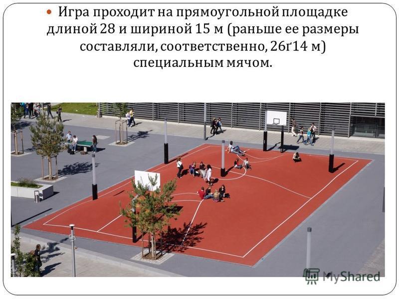 Игра проходит на прямоугольной площадке длиной 28 и шириной 15 м ( раньше ее размеры составляли, соответственно, 26 ґ 14 м ) специальным мячом.