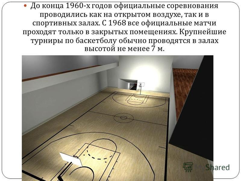 До конца 1960- х годов официальные соревнования проводились как на открытом воздухе, так и в спортивных залах. С 1968 все официальные матчи проходят только в закрытых помещениях. Крупнейшие турниры по баскетболу обычно проводятся в залах высотой не м