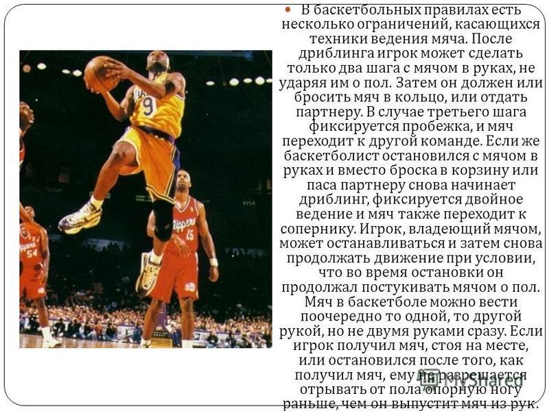 В баскетбольных правилах есть несколько ограничений, касающихся техники ведения мяча. После дриблинга игрок может сделать только два шага с мячом в руках, не ударяя им о пол. Затем он должен или бросить мяч в кольцо, или отдать партнеру. В случае тре