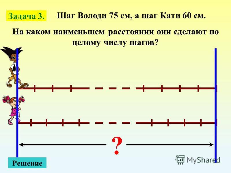Шаг Володи 75 см, а шаг Кати 60 см. На каком наименьшем расстоянии они сделают по целому числу шагов? ? Решение Задача 3.