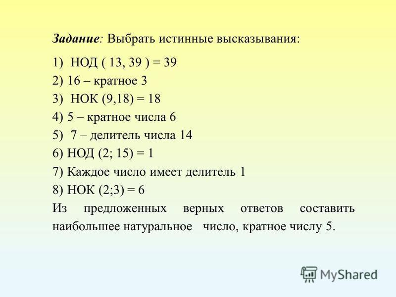 Задание: Выбрать истинные высказывания: 1) НОД ( 13, 39 ) = 39 2)16 – кратное 3 3) НОК (9,18) = 18 4)5 – кратное числа 6 5) 7 – делитель числа 14 6)НОД (2; 15) = 1 7)Каждое число имеет делитель 1 8)НОК (2;3) = 6 Из предложенных верных ответов состави