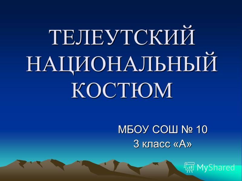 ТЕЛЕУТСКИЙ НАЦИОНАЛЬНЫЙ КОСТЮМ МБОУ СОШ 10 3 класс «А»