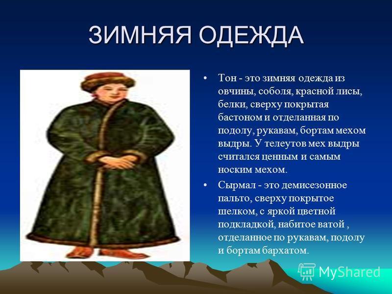 ЗИМНЯЯ ОДЕЖДА Тон - это зимняя одежда из овчины, соболя, красной лисы, белки, сверху покрытая бостоном и отделанная по подолу, рукавам, бортам мехом выдры. У телеутов мех выдры считался ценным и самым носким мехом. Сырмал - это демисезонное пальто, с