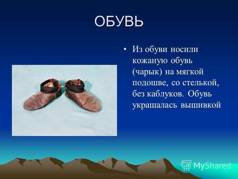 ОБУВЬ Из обуви носили кожаную обувь (чарык) на мягкой подошве, со стелькой, без каблуков. Обувь украшалась вышивкой