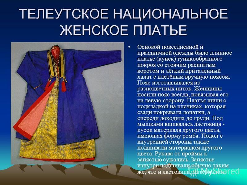 ТЕЛЕУТСКОЕ НАЦИОНАЛЬНОЕ ЖЕНСКОЕ ПЛАТЬЕ Основой повседневной и праздничной одежды было длинное платье (конек) туникообразного покроя со стоячим расшитым воротом и лёгкий приталенный халат с плетёным вручную поясом. Пояс изготавливался из разноцветных