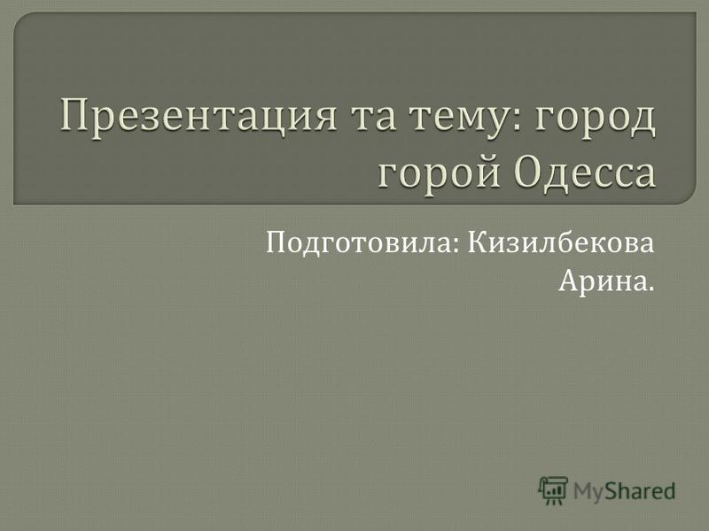 Подготовила : Кизилбекова Арина.