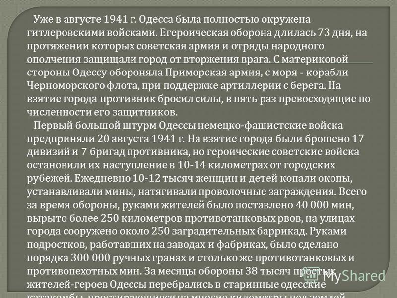 Уже в августе 1941 г. Одесса была полностью окружена гитлеровскими войсками. Егероическая оборона длилась 73 дня, на протяжении которых советская армия и отряды народного ополчения защищали город от вторжения врага. С материковой стороны Одессу оборо