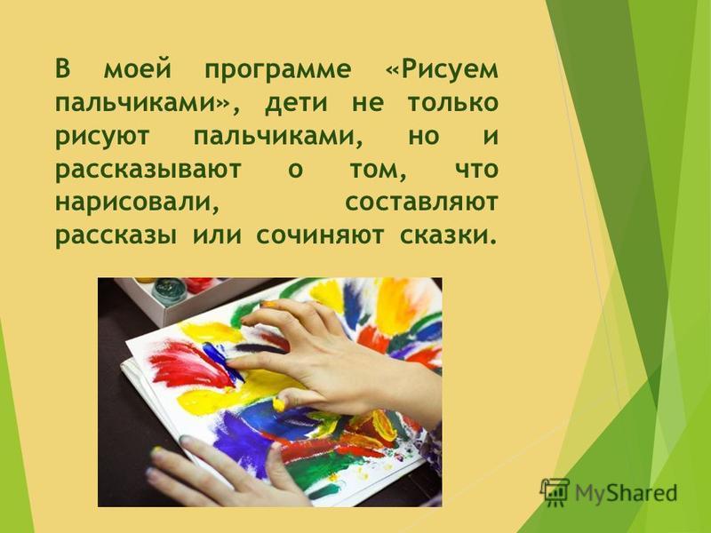 В моей программе «Рисуем пальчиками», дети не только рисуют пальчиками, но и рассказывают о том, что нарисовали, составляют рассказы или сочиняют сказки.