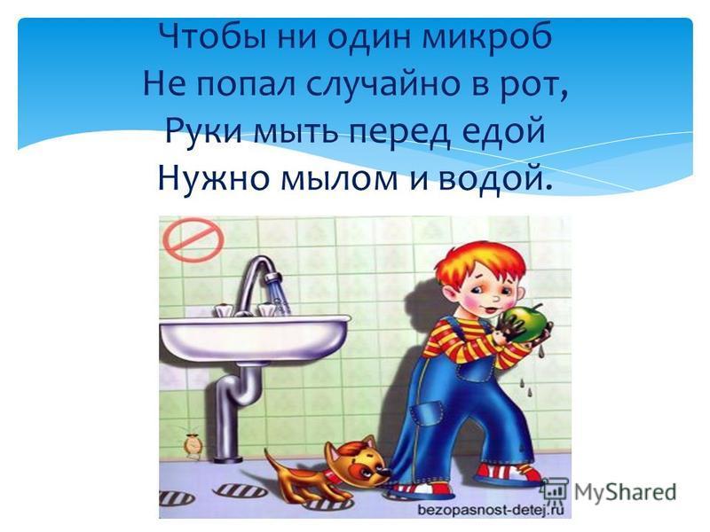 Чтобы ни один микроб Не попал случайно в рот, Руки мыть перед едой Нужно мылом и водой.