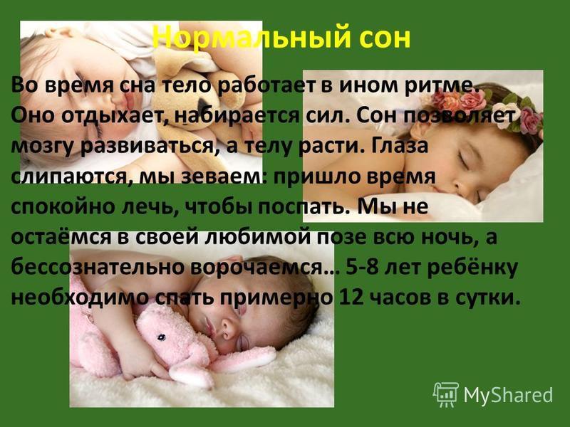 Нормальный сон Во время сна тело работает в ином ритме. Оно отдыхает, набирается сил. Сон позволяет мозгу развиваться, а телу расти. Глаза слипаются, мы зеваем: пришло время спокойно лечь, чтобы поспать. Мы не остаёмся в своей любимой позе всю ночь,
