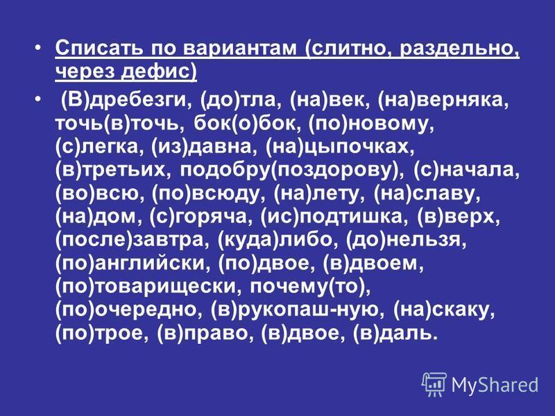 Списать по вариантам (слитно, раздельно, через дефис) (В)дребезги, (до)тла, (на)век, (на)верняка, точь(в)точь, бок(о)бок, (по)новому, (с)легка, (из)давна, (на)цыпочках, (в)третьих, подобру(поздорову), (с)начала, (во)всю, (по)всюду, (на)лету, (на)слав