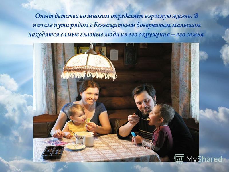 Опыт детства во многом определяет взрослую жизнь. В начале пути рядом с беззащитным доверчивым малышом находятся самые главные люди из его окружения – его семья.