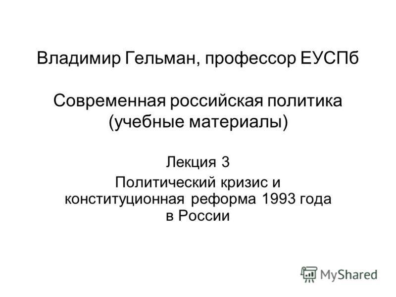 Владимир Гельман, профессор ЕУСПб Современная российская политика (учебные материалы) Лекция 3 Политический кризис и конституционная реформа 1993 года в России